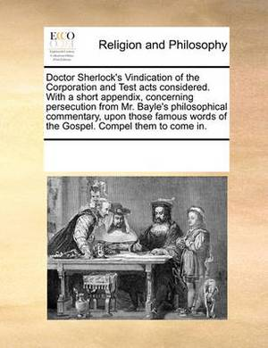 Doctor Sherlock's Vindication of the Corporation and Test Acts Considered. with a Short Appendix, Concerning Persecution from Mr. Bayle's Philosophical Commentary, Upon Those Famous Words of the Gospel. Compel Them to Come in