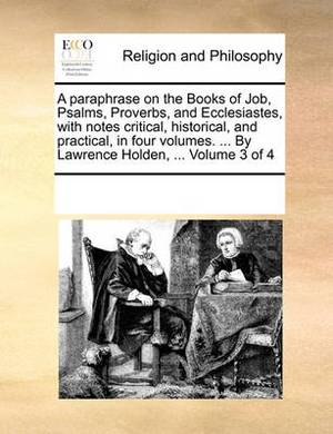 A Paraphrase on the Books of Job, Psalms, Proverbs, and Ecclesiastes, with Notes Critical, Historical, and Practical, in Four Volumes. ... by Lawrence Holden, ... Volume 3 of 4