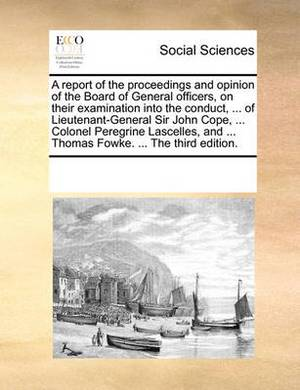 A Report of the Proceedings and Opinion of the Board of General Officers, on Their Examination Into the Conduct, ... of Lieutenant-General Sir John Cope, ... Colonel Peregrine Lascelles, and ... Thomas Fowke. ... the Third Edition.
