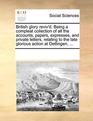 British Glory Reviv'd. Being a Compleat Collection of All the Accounts, Papers, Expresses, and Private Letters, Relating to the Late Glorious Action at Dettingen, ...