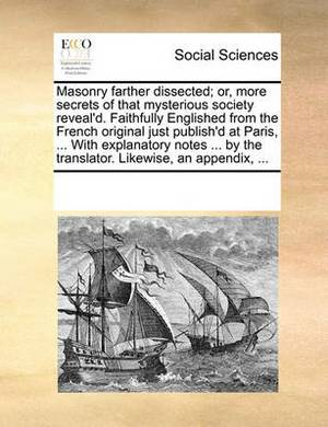 Masonry Farther Dissected; Or, More Secrets of That Mysterious Society Reveal'd. Faithfully Englished from the French Original Just Publish'd at Paris, ... with Explanatory Notes ... by the Translator. Likewise, an Appendix, ...