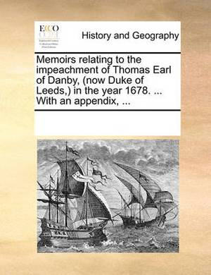 Memoirs Relating to the Impeachment of Thomas Earl of Danby, (Now Duke of Leeds, ) in the Year 1678. ... with an Appendix, ...