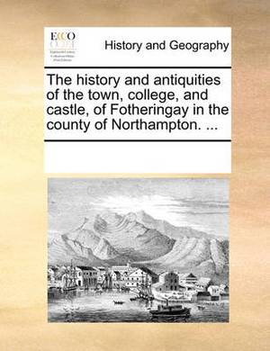The History and Antiquities of the Town, College, and Castle, of Fotheringay in the County of Northampton. ...