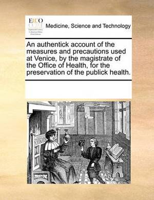 An Authentick Account of the Measures and Precautions Used at Venice, by the Magistrate of the Office of Health, for the Preservation of the Publick Health.