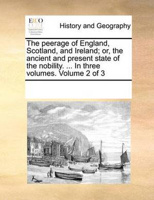 The Peerage of England, Scotland, and Ireland; Or, the Ancient and Present State of the Nobility. ... in Three Volumes. Volume 2 of 3