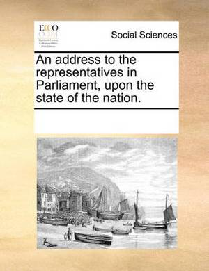 An Address to the Representatives in Parliament, Upon the State of the Nation