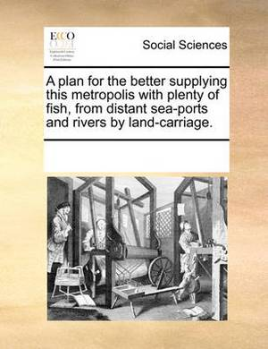 A Plan for the Better Supplying This Metropolis with Plenty of Fish, from Distant Sea-Ports and Rivers by Land-Carriage.
