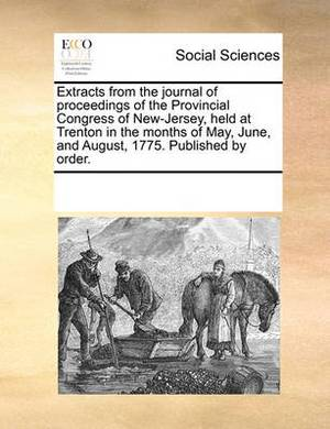 Extracts from the Journal of Proceedings of the Provincial Congress of New-Jersey, Held at Trenton in the Months of May, June, and August, 1775. Published by Order.