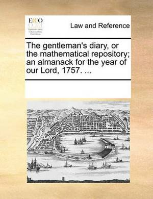 The Gentleman's Diary, or the Mathematical Repository; An Almanack for the Year of Our Lord, 1757. ...
