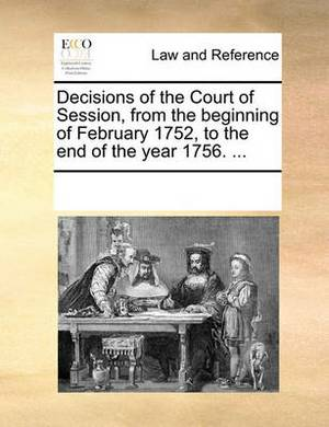 Decisions of the Court of Session, from the Beginning of February 1752, to the End of the Year 1756.