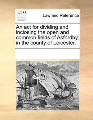 An ACT for Dividing and Inclosing the Open and Common Fields of Asfordby, in the County of Leicester.