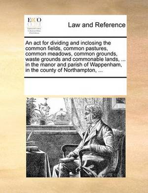 An ACT for Dividing and Inclosing the Common Fields, Common Pastures, Common Meadows, Common Grounds, Waste Grounds and Commonable Lands, ... in the Manor and Parish of Wappenham, in the County of Northampton, ...