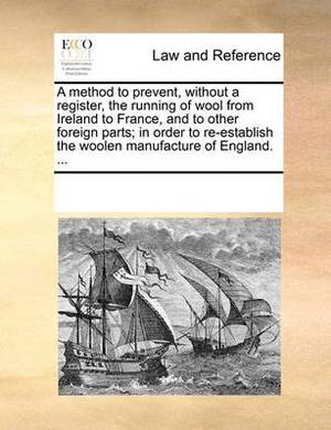 A Method to Prevent, Without a Register, the Running of Wool from Ireland to France, and to Other Foreign Parts; In Order to Re-Establish the Woolen Manufacture of England. ...