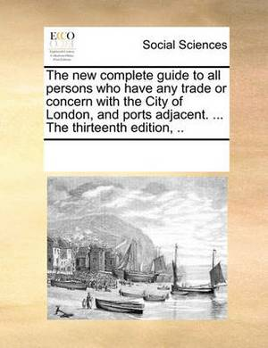 The New Complete Guide to All Persons Who Have Any Trade or Concern with the City of London, and Ports Adjacent. ... the Thirteenth Edition, ..