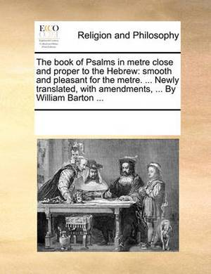 The Book of Psalms in Metre Close and Proper to the Hebrew: Smooth and Pleasant for the Metre. ... Newly Translated, with Amendments, ... by William Barton ...