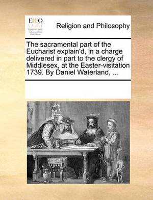 The Sacramental Part of the Eucharist Explain'd, in a Charge Delivered in Part to the Clergy of Middlesex, at the Easter-Visitation 1739. by Daniel Waterland, ...