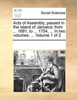 Acts of Assembly, Passed in the Island of Jamaica; From ... 1681, to ... 1754, ... in Two Volumes. ... Volume 1 of 2