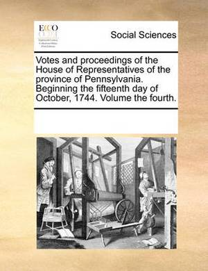 Votes and Proceedings of the House of Representatives of the Province of Pennsylvania. Beginning the Fifteenth Day of October, 1744. Volume the Fourth.