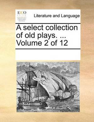 A Select Collection of Old Plays. ... Volume 2 of 12