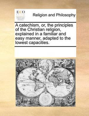 A Catechism, Or, the Principles of the Christian Religion, Explained in a Familiar and Easy Manner, Adapted to the Lowest Capacities.