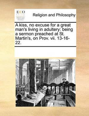 A Kiss, No Excuse for a Great Man's Living in Adultery: Being a Sermon Preached at St. Martin's, on Prov. VII. 13-16-22.