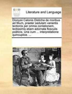 Dionysii Catonis Disticha de Moribus Ad Filium, Praeter Sedulam Variantis Lectionis Per Omnia Conlationem, Lectissimis Etiam Adornata Flosculis Po�ticis. Una Cum ... Interpretatione Quincuplice. ...