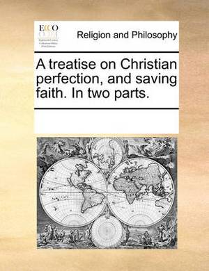 A Treatise on Christian Perfection, and Saving Faith. in Two Parts