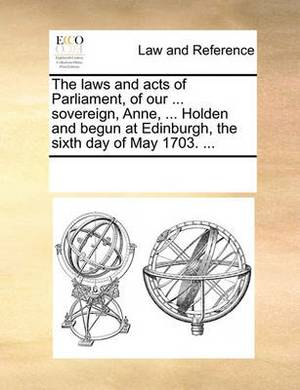 The Laws and Acts of Parliament, of Our ... Sovereign, Anne, ... Holden and Begun at Edinburgh, the Sixth Day of May 1703. ...