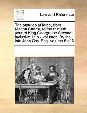 The Statutes at Large, from Magna Charta, to the Thirtieth Year of King George the Second, Inclusive. in Six Volumes. by the Late John Cay, Esq. Volume 5 of 6