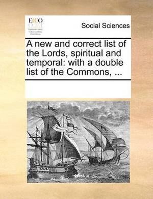 A New and Correct List of the Lords, Spiritual and Temporal: With a Double List of the Commons, ...