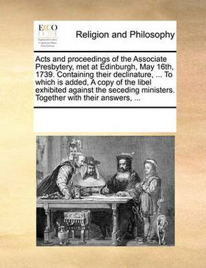 Acts and Proceedings of the Associate Presbytery, Met at Edinburgh, May 16th, 1739. Containing Their Declinature, ... to Which Is Added, a Copy of the Libel Exhibited Against the Seceding Ministers. Together with Their Answers, ...