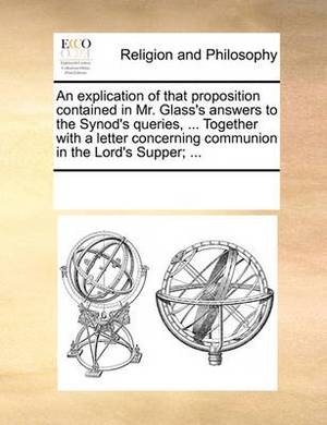 An Explication of That Proposition Contained in Mr. Glass's Answers to the Synod's Queries, ... Together with a Letter Concerning Communion in the Lord's Supper; ...