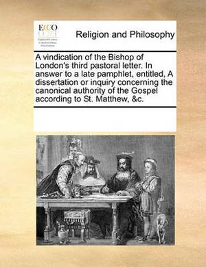 A Vindication of the Bishop of London's Third Pastoral Letter. in Answer to a Late Pamphlet, Entitled, a Dissertation or Inquiry Concerning the Canonical Authority of the Gospel According to St. Matthew, &C.