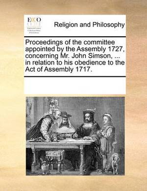 Proceedings of the Committee Appointed by the Assembly 1727, Concerning Mr. John Simson, ... in Relation to His Obedience to the Act of Assembly 1717