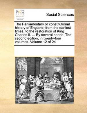 The Parliamentary or Constitutional History of England; From the Earliest Times, to the Restoration of King Charles II. ... by Several Hands. the Second Edition, in Twenty-Four Volumes. Volume 12 of 24