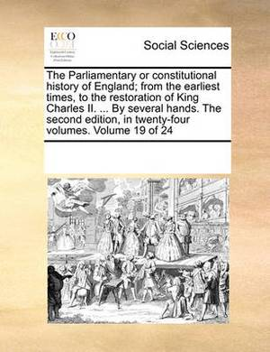 The Parliamentary or Constitutional History of England; From the Earliest Times, to the Restoration of King Charles II. ... by Several Hands. the Second Edition, in Twenty-Four Volumes. Volume 19 of 24