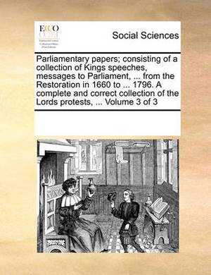 Parliamentary Papers; Consisting of a Collection of Kings Speeches, Messages to Parliament, ... from the Restoration in 1660 to ... 1796. a Complete and Correct Collection of the Lords Protests, ... Volume 3 of 3