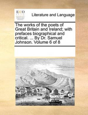 The Works of the Poets of Great Britain and Ireland; With Prefaces Biographical and Critical. ... by Dr. Samuel Johnson. Volume 6 of 8