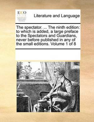 The Spectator. ... the Ninth Edition: To Which Is Added, a Large Preface to the Spectators and Guardians, Never Before Published in Any of the Small Editions. Volume 1 of 8