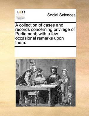 A Collection of Cases and Records Concerning Privilege of Parliament; With a Few Occasional Remarks Upon Them.