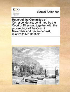Report of the Committee of Correspondence, Confirmed by the Court of Directors, Together with the Proceedings of the Court in November and December Last, Relative to Mr. Benfield.