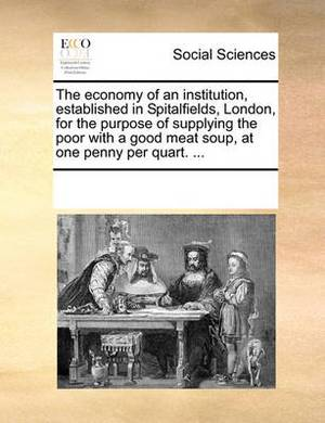 The Economy of an Institution, Established in Spitalfields, London, for the Purpose of Supplying the Poor with a Good Meat Soup, at One Penny Per Quart. ...