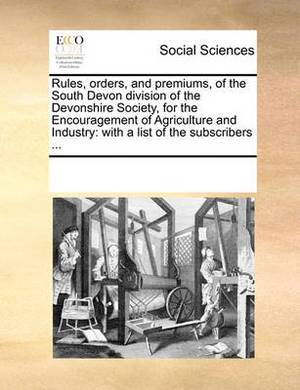 Rules, Orders, and Premiums, of the South Devon Division of the Devonshire Society, for the Encouragement of Agriculture and Industry: With a List of the Subscribers ...