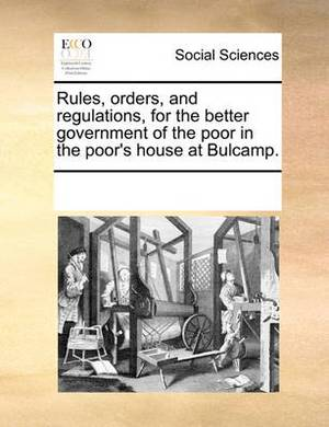 Rules, Orders, and Regulations, for the Better Government of the Poor in the Poor's House at Bulcamp.