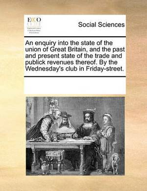 An Enquiry Into the State of the Union of Great Britain, and the Past and Present State of the Trade and Publick Revenues Thereof. by the Wednesday's Club in Friday-Street.