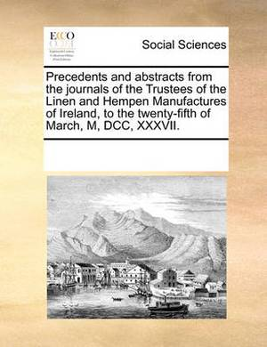 Precedents and Abstracts from the Journals of the Trustees of the Linen and Hempen Manufactures of Ireland, to the Twenty-Fifth of March, M, DCC, XXXVII.