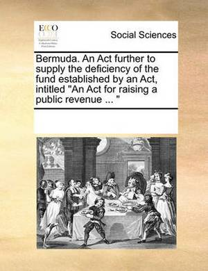 Bermuda. an ACT Further to Supply the Deficiency of the Fund Established by an ACT, Intitled  An ACT for Raising a Public Revenue ...