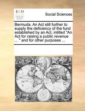 Bermuda. an ACT Still Further to Supply the Deficiency of the Fund Established by an ACT, Intitled  An ACT for Raising a Public Revenue ...   and for Other Purposes ...