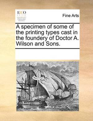 A Specimen of Some of the Printing Types Cast in the Foundery of Doctor A. Wilson and Sons.