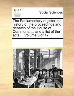 The Parliamentary Register; Or, History of the Proceedings and Debates of the House of Commons; ... and a List of the Acts ... Volume 3 of 17